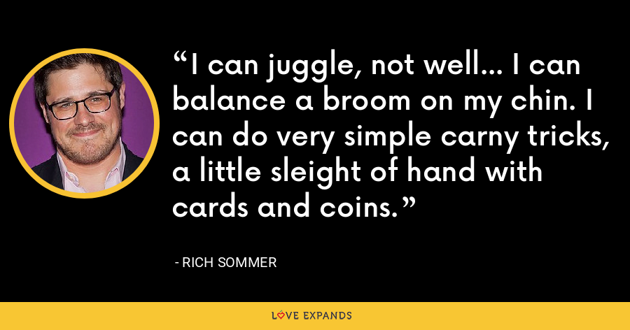 I can juggle, not well... I can balance a broom on my chin. I can do very simple carny tricks, a little sleight of hand with cards and coins. - Rich Sommer