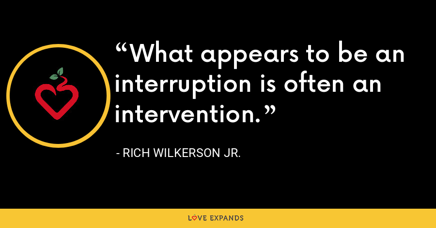 What appears to be an interruption is often an intervention. - Rich Wilkerson Jr.