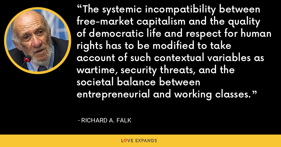 The systemic incompatibility between free-market capitalism and the quality of democratic life and respect for human rights has to be modified to take account of such contextual variables as wartime, security threats, and the societal balance between entrepreneurial and working classes. - Richard A. Falk