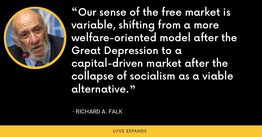 Our sense of the free market is variable, shifting from a more welfare-oriented model after the Great Depression to a capital-driven market after the collapse of socialism as a viable alternative. - Richard A. Falk