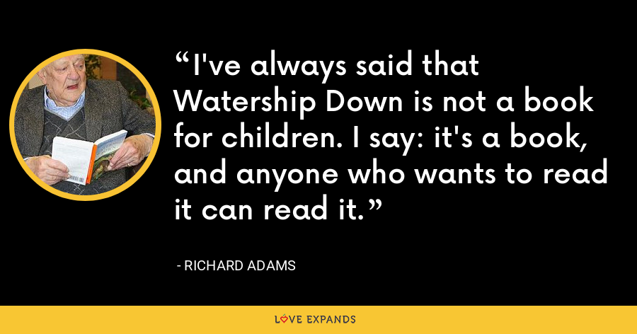 I've always said that Watership Down is not a book for children. I say: it's a book, and anyone who wants to read it can read it. - Richard Adams
