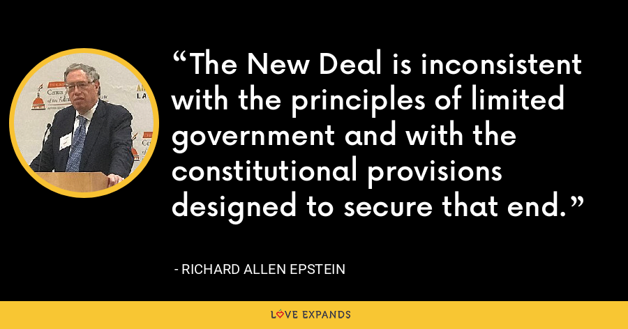 The New Deal is inconsistent with the principles of limited government and with the constitutional provisions designed to secure that end. - Richard Allen Epstein