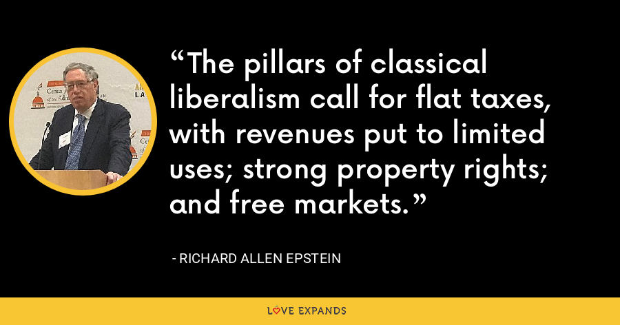 The pillars of classical liberalism call for flat taxes, with revenues put to limited uses; strong property rights; and free markets. - Richard Allen Epstein