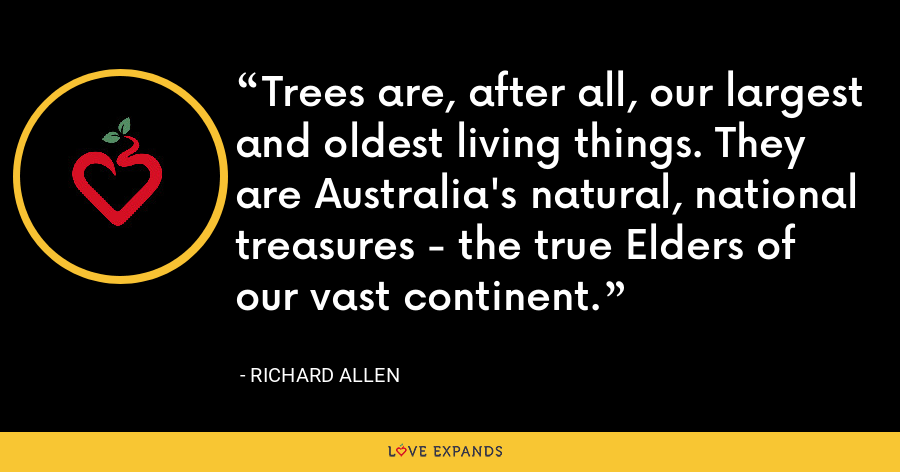 Trees are, after all, our largest and oldest living things. They are Australia's natural, national treasures - the true Elders of our vast continent. - Richard Allen