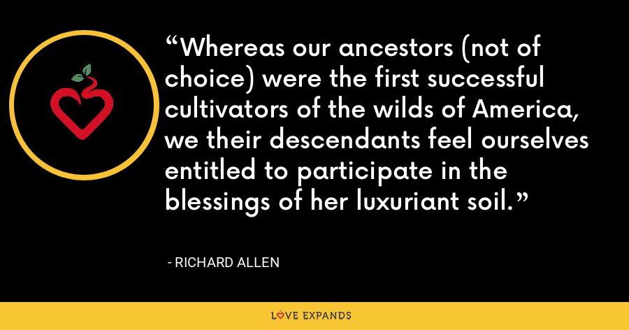 Whereas our ancestors (not of choice) were the first successful cultivators of the wilds of America, we their descendants feel ourselves entitled to participate in the blessings of her luxuriant soil. - Richard Allen