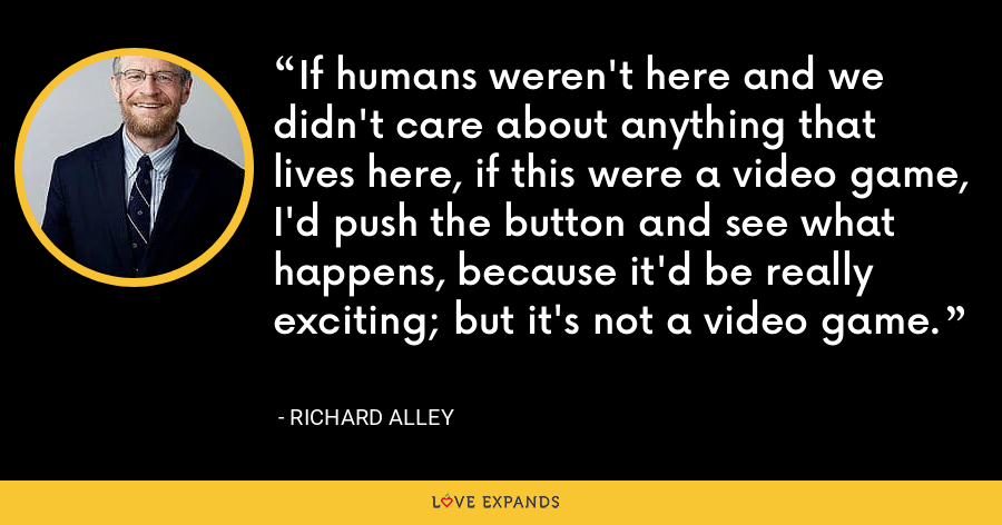 If humans weren't here and we didn't care about anything that lives here, if this were a video game, I'd push the button and see what happens, because it'd be really exciting; but it's not a video game. - Richard Alley