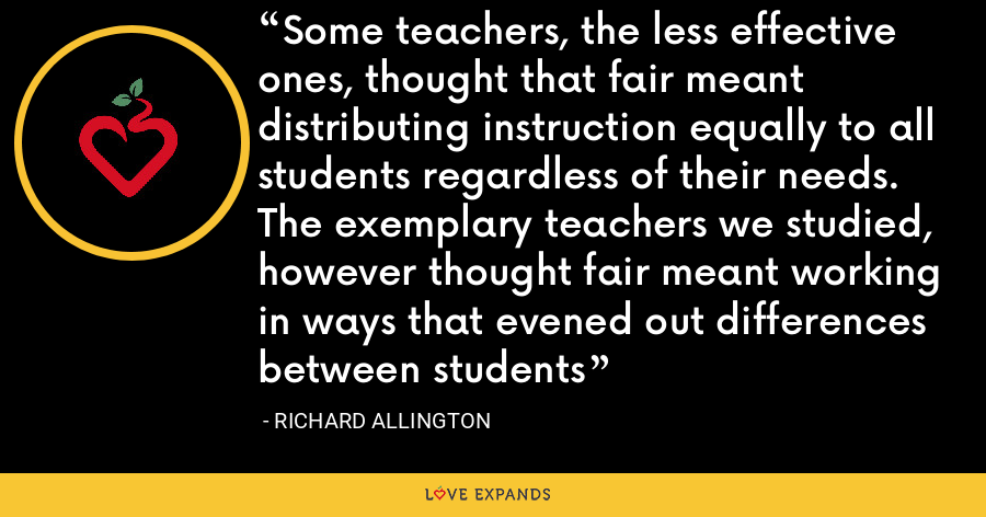 Some teachers, the less effective ones, thought that fair meant distributing instruction equally to all students regardless of their needs. The exemplary teachers we studied, however thought fair meant working in ways that evened out differences between students - Richard Allington