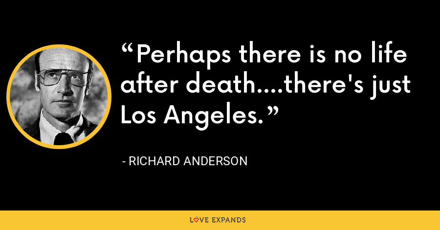 Perhaps there is no life after death....there's just Los Angeles. - Richard Anderson