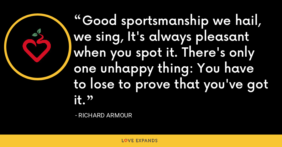 Good sportsmanship we hail, we sing, It's always pleasant when you spot it. There's only one unhappy thing: You have to lose to prove that you've got it. - Richard Armour