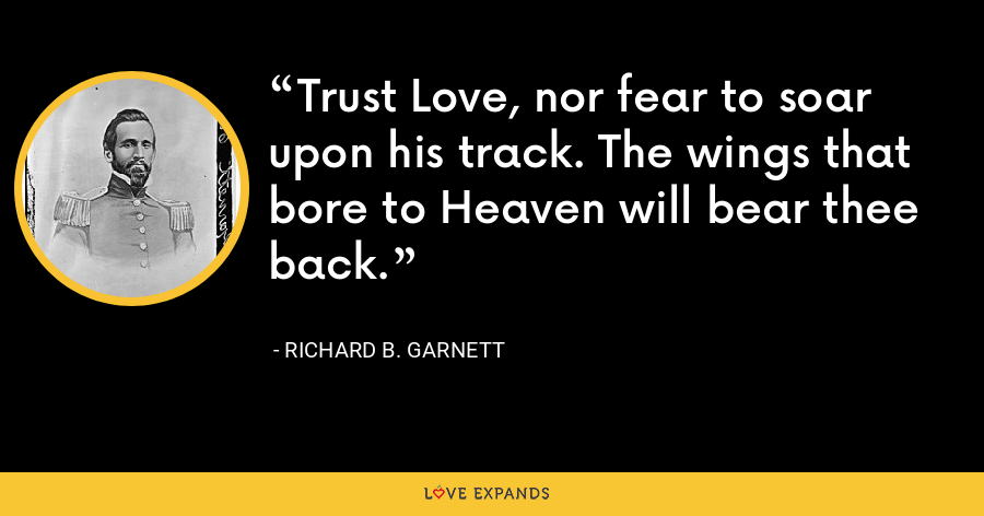 Trust Love, nor fear to soar upon his track. The wings that bore to Heaven will bear thee back. - Richard B. Garnett