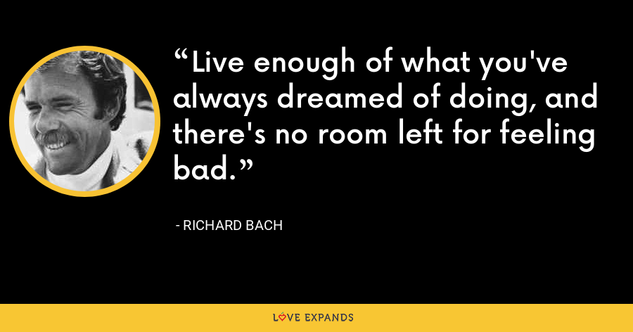 Live enough of what you've always dreamed of doing, and there's no room left for feeling bad. - Richard Bach