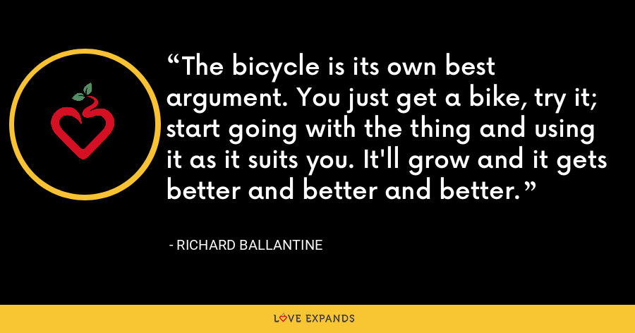 The bicycle is its own best argument. You just get a bike, try it; start going with the thing and using it as it suits you. It'll grow and it gets better and better and better. - Richard Ballantine