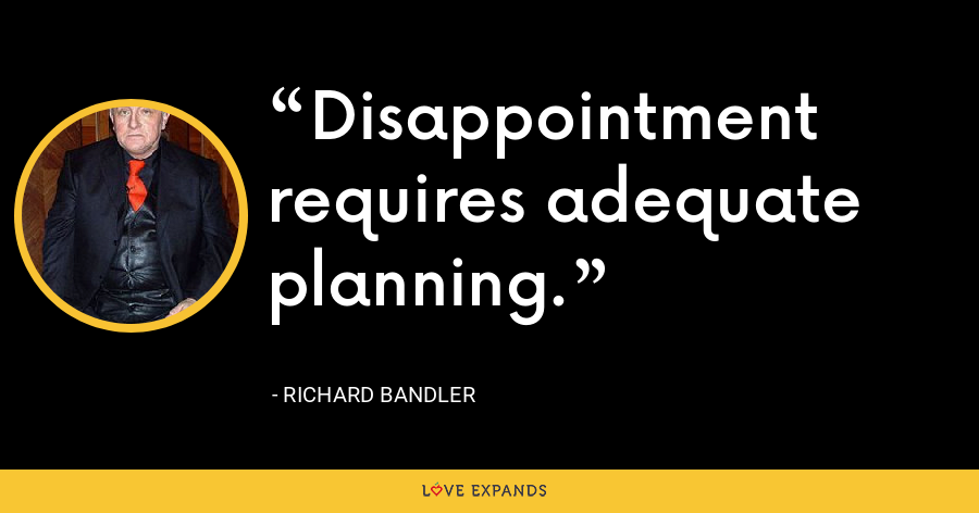Disappointment requires adequate planning. - Richard Bandler