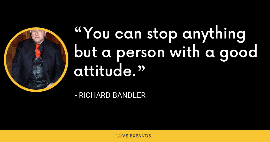 You can stop anything but a person with a good attitude. - Richard Bandler