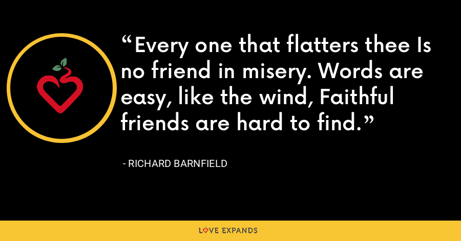 Every one that flatters thee Is no friend in misery. Words are easy, like the wind, Faithful friends are hard to find. - Richard Barnfield