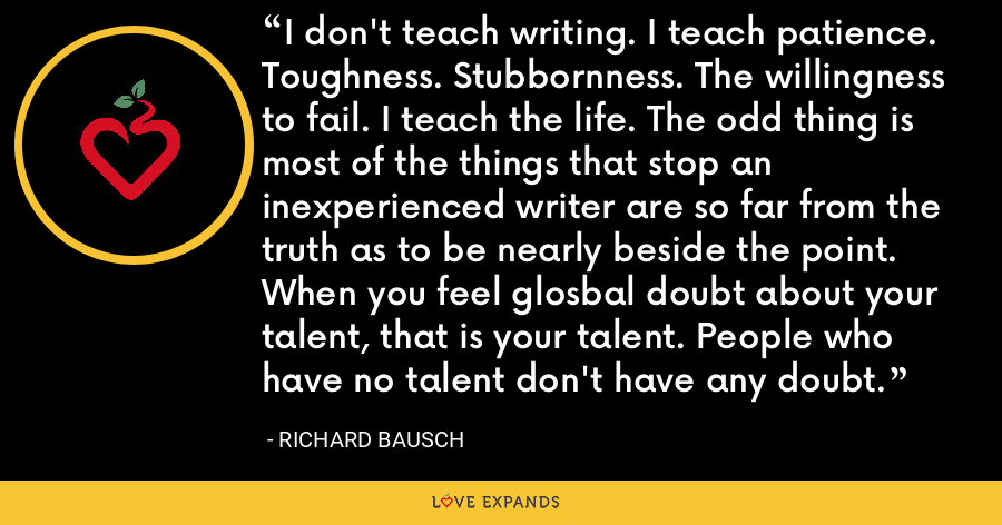 I don't teach writing. I teach patience. Toughness. Stubbornness. The willingness to fail. I teach the life. The odd thing is most of the things that stop an inexperienced writer are so far from the truth as to be nearly beside the point. When you feel glosbal doubt about your talent, that is your talent. People who have no talent don't have any doubt. - Richard Bausch
