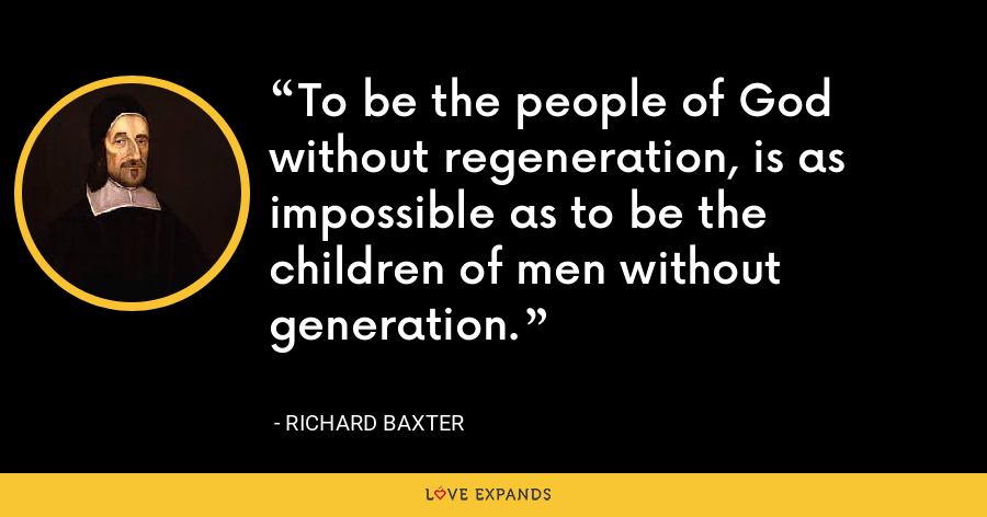 To be the people of God without regeneration, is as impossible as to be the children of men without generation. - Richard Baxter