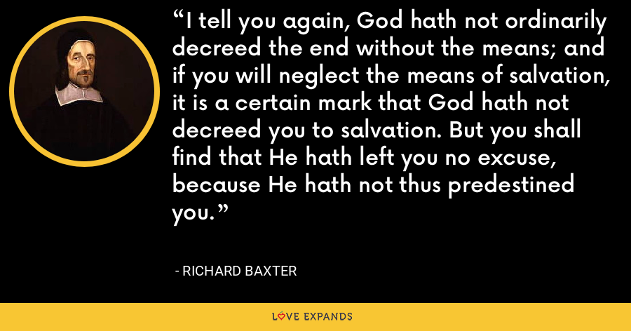 I tell you again, God hath not ordinarily decreed the end without the means; and if you will neglect the means of salvation, it is a certain mark that God hath not decreed you to salvation. But you shall find that He hath left you no excuse, because He hath not thus predestined you. - Richard Baxter