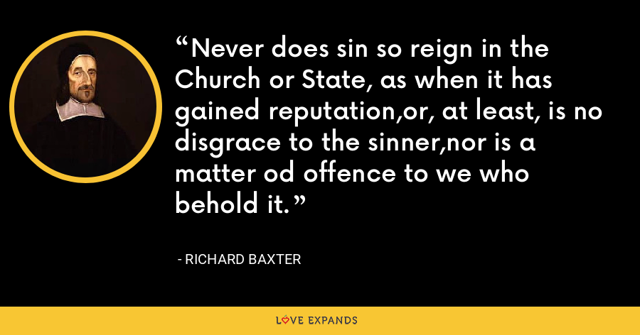 Never does sin so reign in the Church or State, as when it has gained reputation,or, at least, is no disgrace to the sinner,nor is a matter od offence to we who behold it. - Richard Baxter