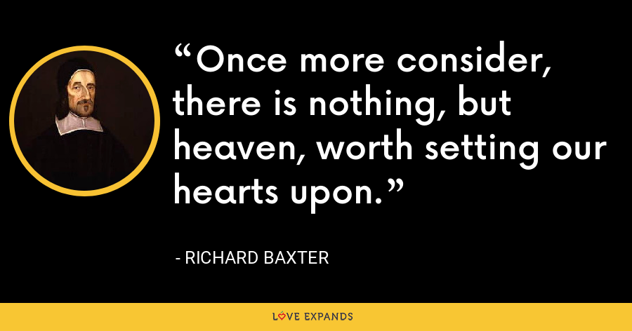 Once more consider, there is nothing, but heaven, worth setting our hearts upon. - Richard Baxter