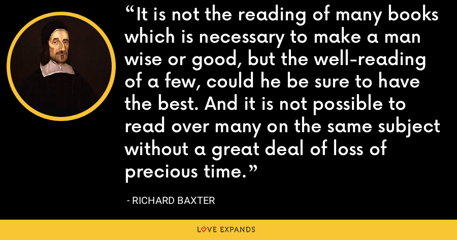 It is not the reading of many books which is necessary to make a man wise or good, but the well-reading of a few, could he be sure to have the best. And it is not possible to read over many on the same subject without a great deal of loss of precious time. - Richard Baxter