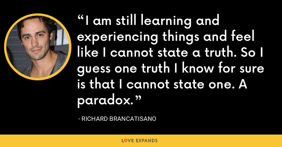 I am still learning and experiencing things and feel like I cannot state a truth. So I guess one truth I know for sure is that I cannot state one. A paradox. - Richard Brancatisano