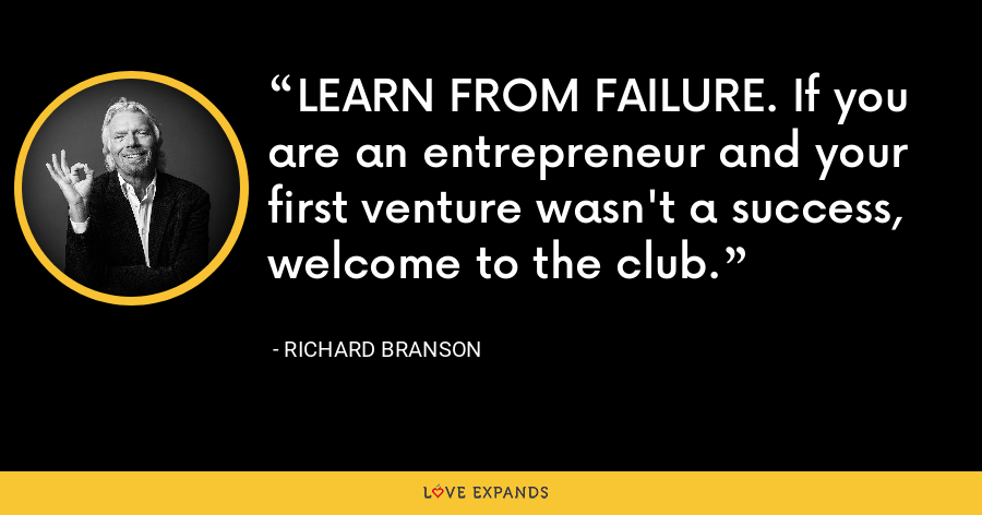 LEARN FROM FAILURE. If you are an entrepreneur and your first venture wasn't a success, welcome to the club. - Richard Branson