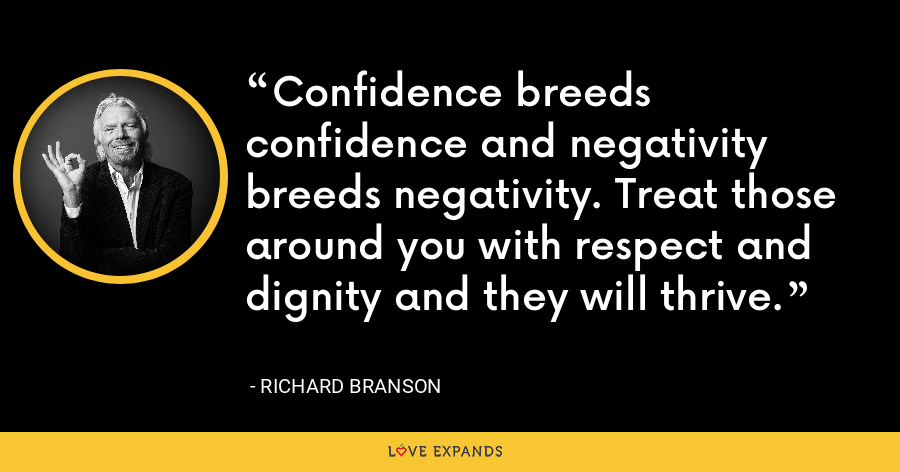 Confidence breeds confidence and negativity breeds negativity. Treat those around you with respect and dignity and they will thrive. - Richard Branson