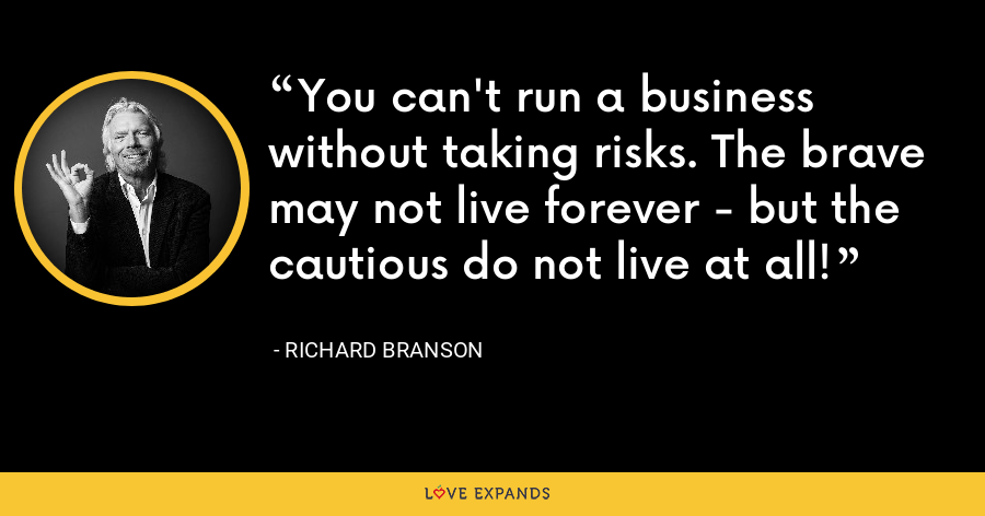 You can't run a business without taking risks. The brave may not live forever - but the cautious do not live at all! - Richard Branson