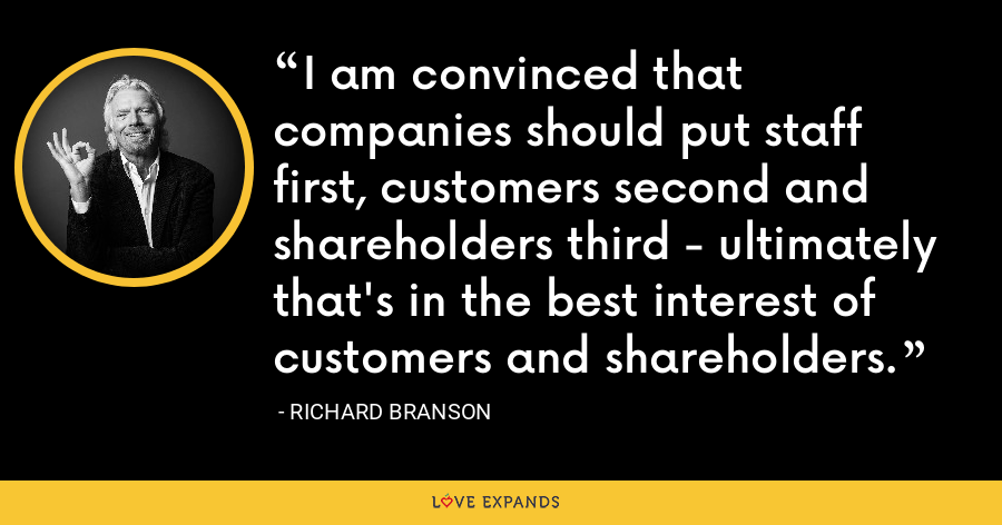 I am convinced that companies should put staff first, customers second and shareholders third - ultimately that's in the best interest of customers and shareholders. - Richard Branson
