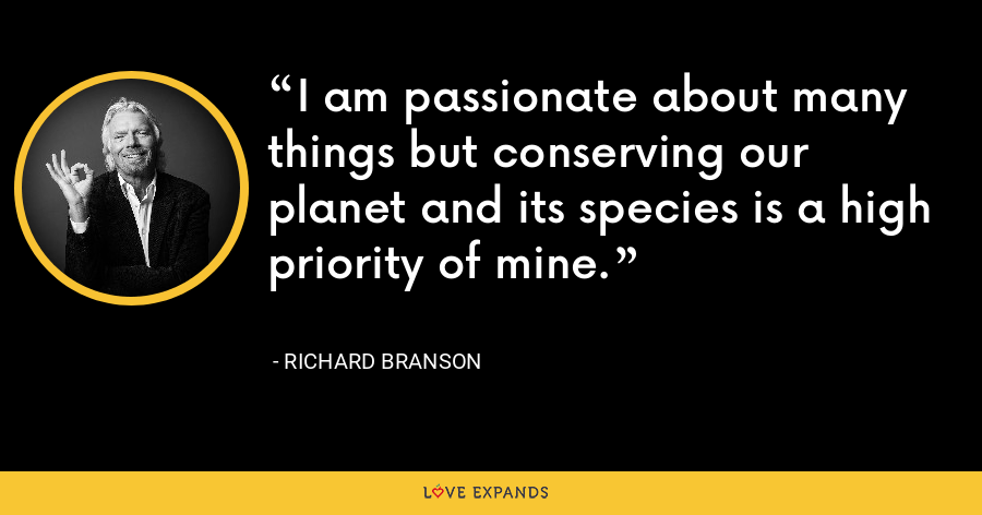 I am passionate about many things but conserving our planet and its species is a high priority of mine. - Richard Branson