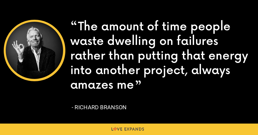 The amount of time people waste dwelling on failures rather than putting that energy into another project, always amazes me - Richard Branson