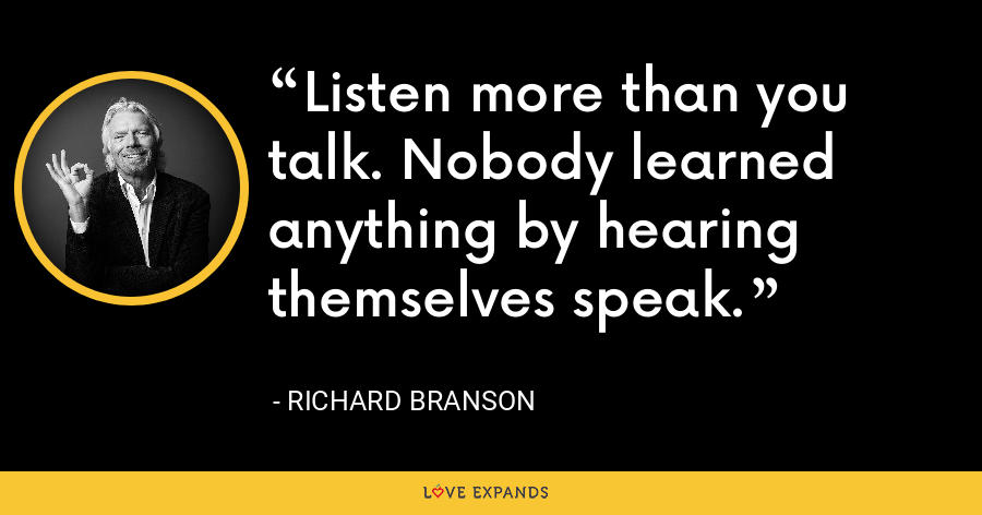 Listen more than you talk. Nobody learned anything by hearing themselves speak. - Richard Branson