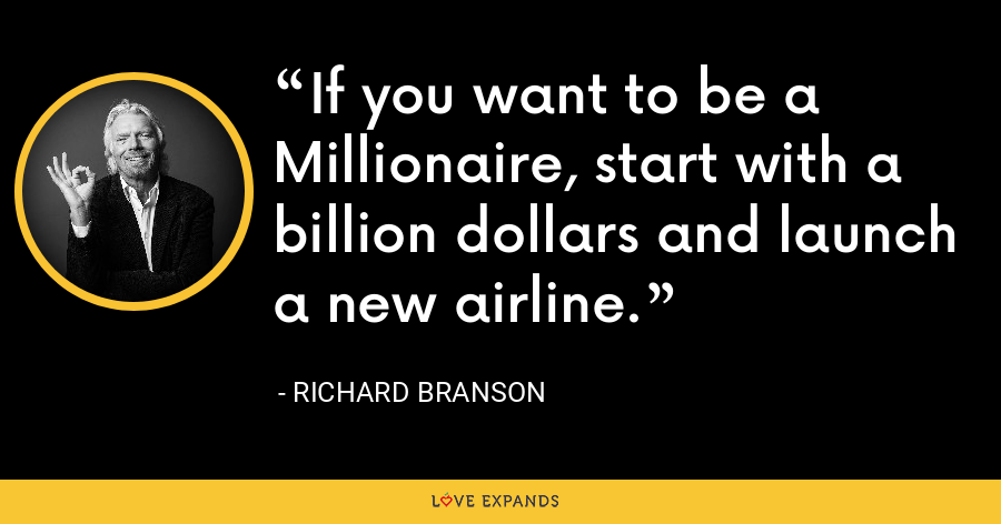 If you want to be a Millionaire, start with a billion dollars and launch a new airline. - Richard Branson