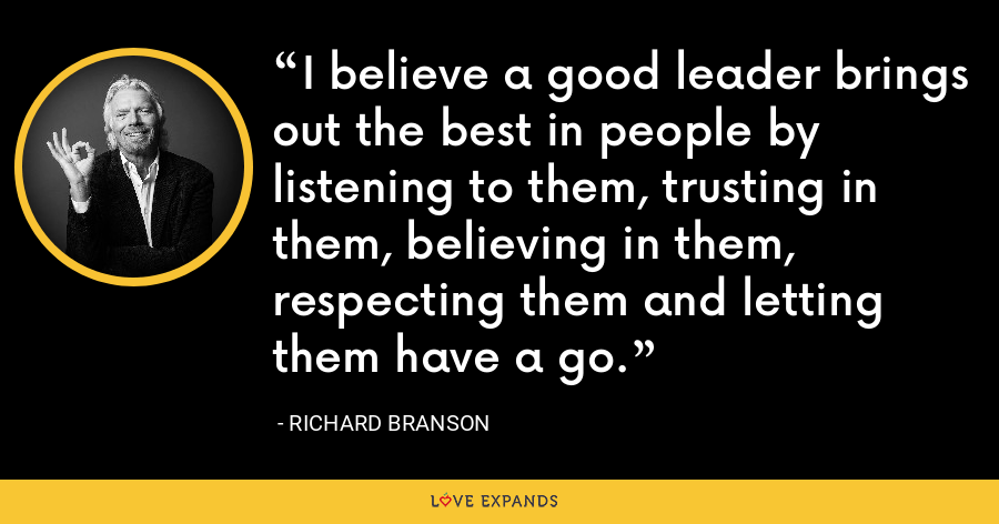 I believe a good leader brings out the best in people by listening to them, trusting in them, believing in them, respecting them and letting them have a go. - Richard Branson