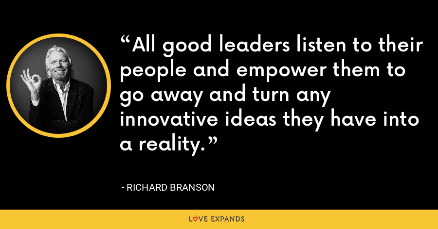All good leaders listen to their people and empower them to go away and turn any innovative ideas they have into a reality. - Richard Branson