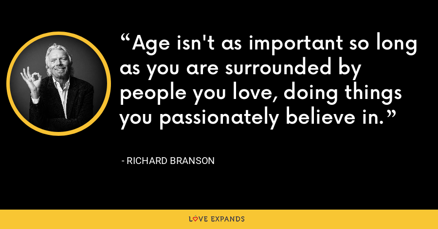 Age isn't as important so long as you are surrounded by people you love, doing things you passionately believe in. - Richard Branson