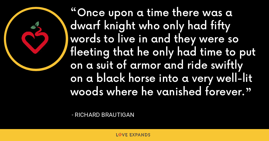 Once upon a time there was a dwarf knight who only had fifty words to live in and they were so fleeting that he only had time to put on a suit of armor and ride swiftly on a black horse into a very well-lit woods where he vanished forever. - richard brautigan