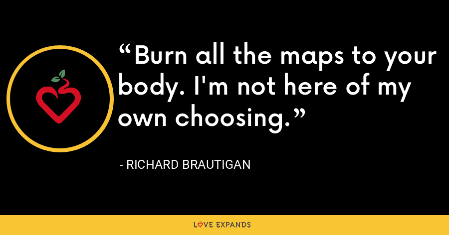 Burn all the maps to your body. I'm not here of my own choosing. - richard brautigan