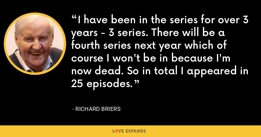 I have been in the series for over 3 years - 3 series. There will be a fourth series next year which of course I won't be in because I'm now dead. So in total I appeared in 25 episodes. - Richard Briers