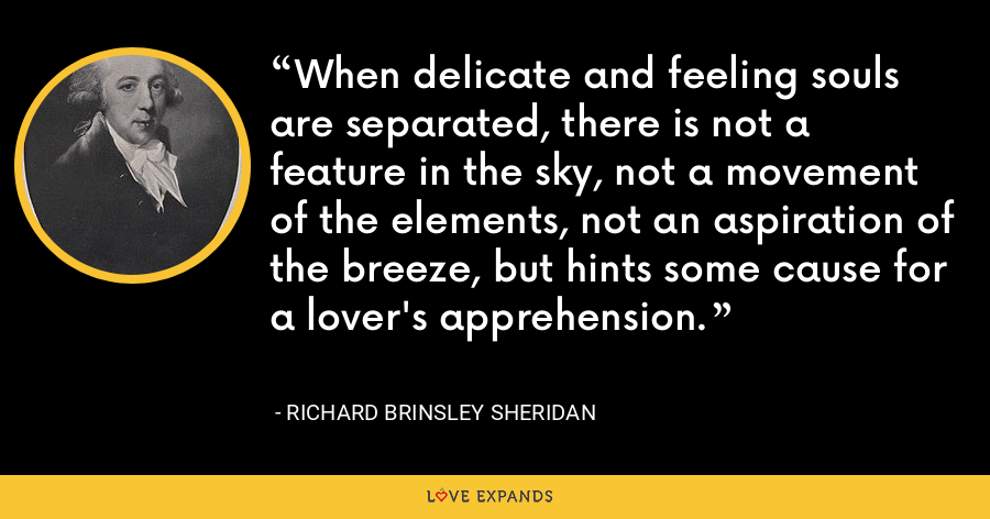 When delicate and feeling souls are separated, there is not a feature in the sky, not a movement of the elements, not an aspiration of the breeze, but hints some cause for a lover's apprehension. - Richard Brinsley Sheridan