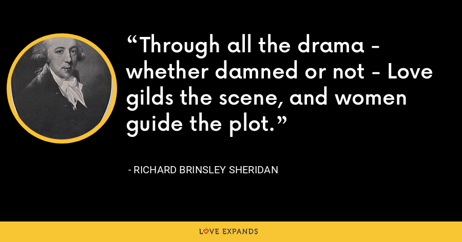 Through all the drama - whether damned or not - Love gilds the scene, and women guide the plot. - Richard Brinsley Sheridan