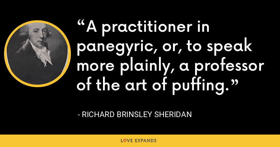 A practitioner in panegyric, or, to speak more plainly, a professor of the art of puffing. - Richard Brinsley Sheridan
