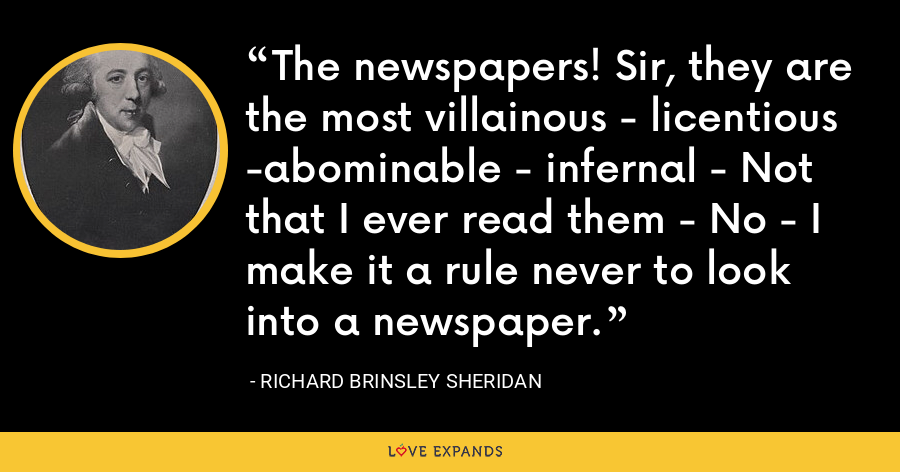 The newspapers! Sir, they are the most villainous - licentious -abominable - infernal - Not that I ever read them - No - I make it a rule never to look into a newspaper. - Richard Brinsley Sheridan