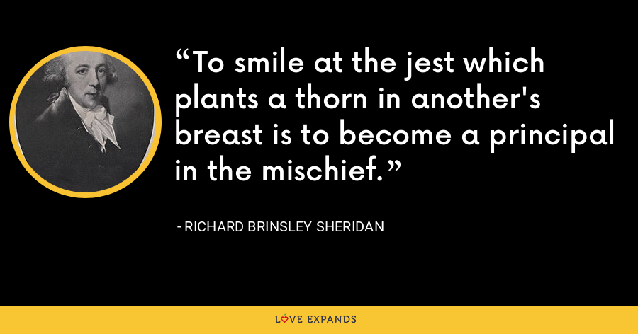 To smile at the jest which plants a thorn in another's breast is to become a principal in the mischief. - Richard Brinsley Sheridan