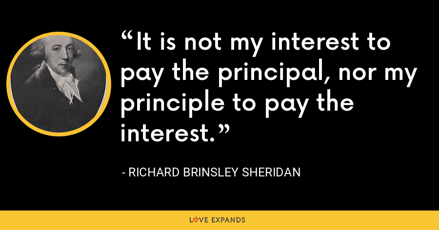 It is not my interest to pay the principal, nor my principle to pay the interest. - Richard Brinsley Sheridan
