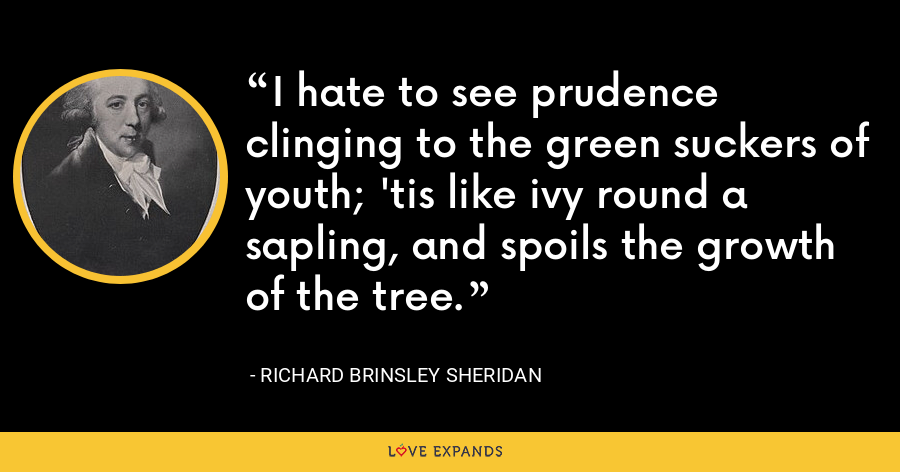 I hate to see prudence clinging to the green suckers of youth; 'tis like ivy round a sapling, and spoils the growth of the tree. - Richard Brinsley Sheridan
