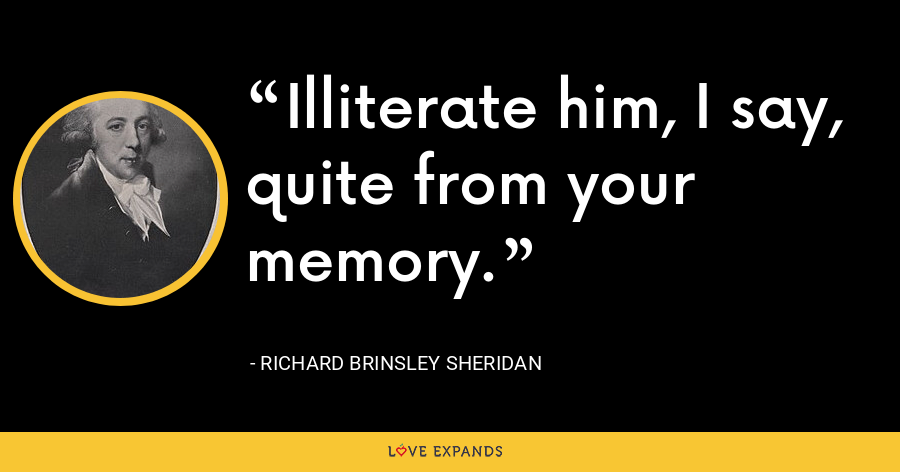 Illiterate him, I say, quite from your memory. - Richard Brinsley Sheridan