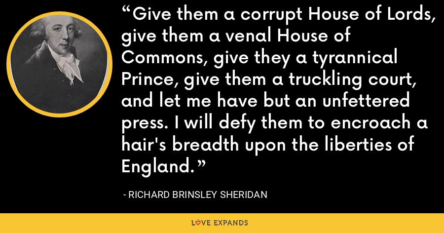 Give them a corrupt House of Lords, give them a venal House of Commons, give they a tyrannical Prince, give them a truckling court, and let me have but an unfettered press. I will defy them to encroach a hair's breadth upon the liberties of England. - Richard Brinsley Sheridan