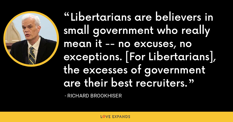 Libertarians are believers in small government who really mean it -- no excuses, no exceptions. [For Libertarians], the excesses of government are their best recruiters. - Richard Brookhiser